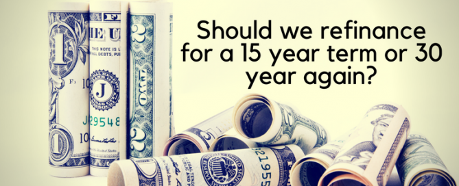 Should we refinance for a 15 year term or 30 year again?