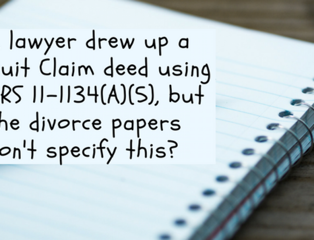 A lawyer drew up a Quit Claim deed using ARS 11-1134(A)(5), but the divorce papers don't specify this?