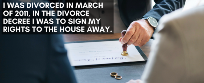 In the divorce decree I was to sign my rights to the house away