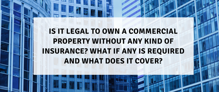 Is it legal to own a commercial property without any kind of insurance? What if any is required? What does it cover?